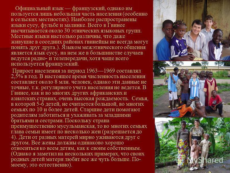 Официальный язык французский, однако им пользуется лишь небольшая часть населения (особенно в сельских местностях). Наиболее распространены языки сусу, фульбе и малинке. Всего в Гвинее насчитывается около 30 этнических языковых групп. Местные языки н