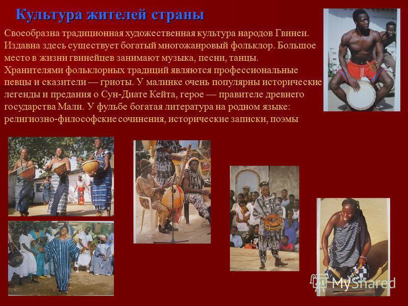 Своеобразна традиционная художественная культура народов Гвинеи. Издавна здесь существует богатый многожанровый фольклор. Большое место в жизни гвинейцев занимают музыка, песни, танцы. Хранителями фольклорных традиций являются профессиональные певцы