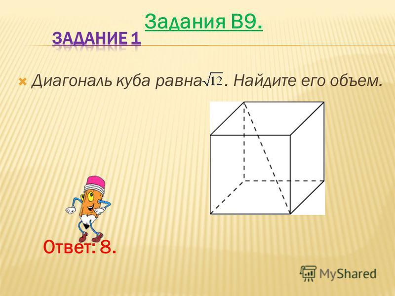 Диагональ куба равна. Найдите его объем. Ответ: 8. Задания B9.