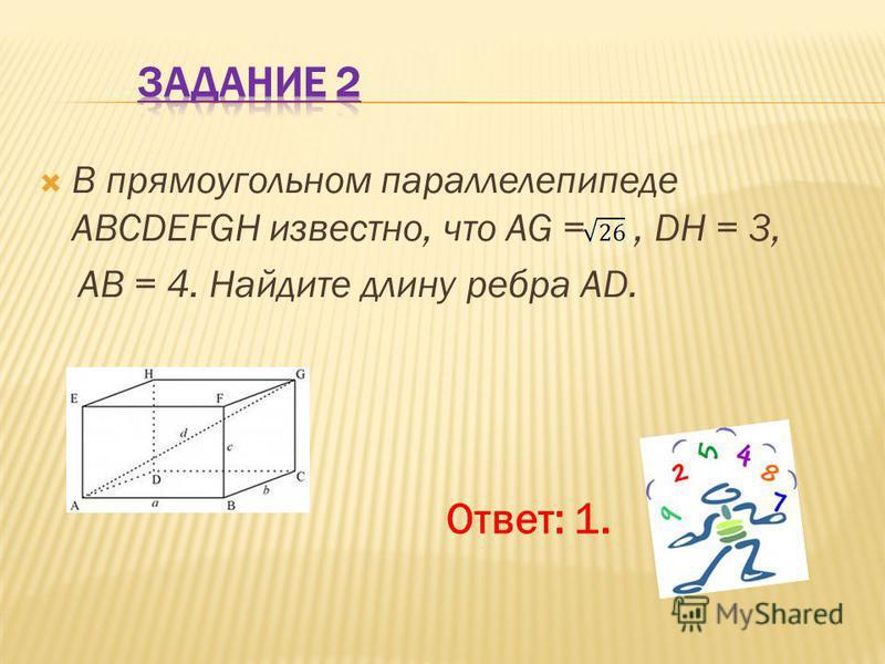 В прямоугольном параллелепипеде ABCDEFGH известно, что AG =, DH = 3, AB = 4. Найдите длину ребра AD. Ответ: 1.