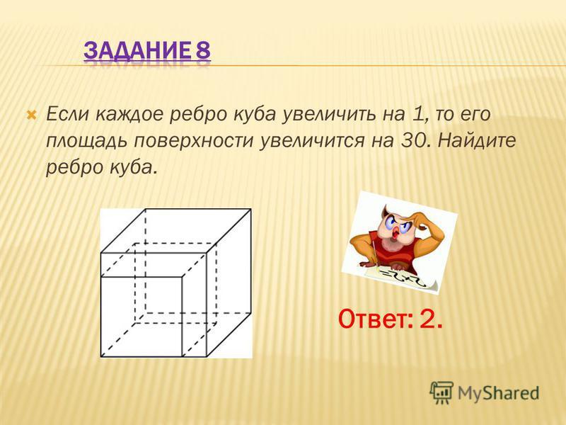 Если каждое ребро куба увеличить на 1, то его площадь поверхности увеличится на 30. Найдите ребро куба. Ответ: 2.
