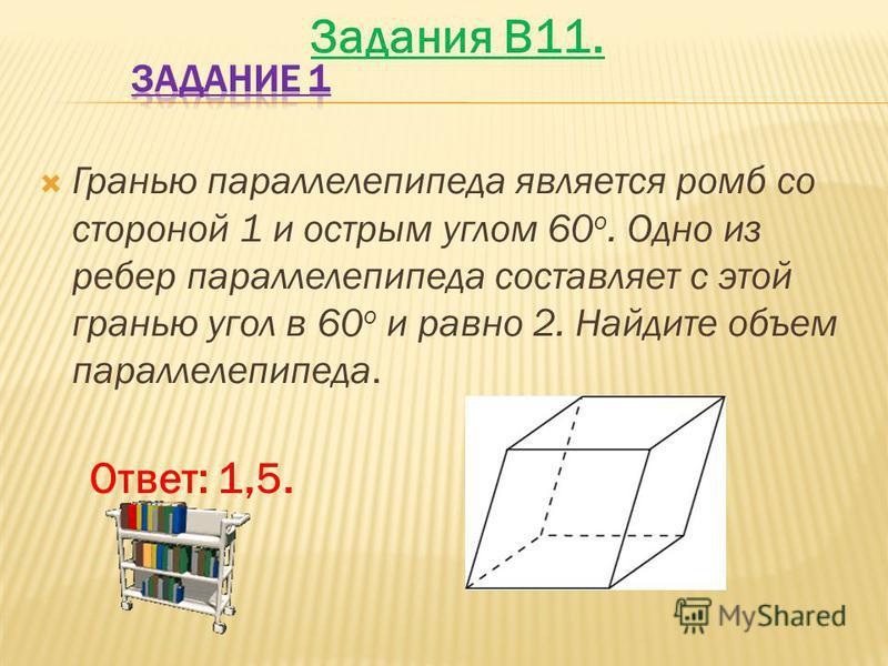 Гранью параллелепипеда является ромб со стороной 1 и острым углом 60 о. Одно из ребер параллелепипеда составляет с этой гранью угол в 60 о и равно 2. Найдите объем параллелепипеда. Ответ: 1,5. Задания B11.
