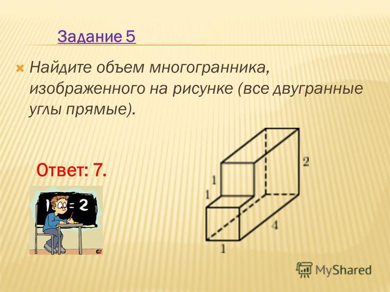 Найдите объем многогранника, изображенного на рисунке (все двугранные углы прямые). Задание 5 Ответ: 7.