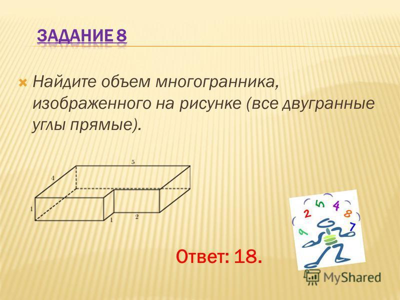 Найдите объем многогранника, изображенного на рисунке (все двугранные углы прямые). Ответ: 18.