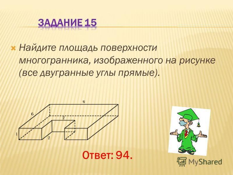 Найдите площадь поверхности многогранника, изображенного на рисунке (все двугранные углы прямые). Ответ: 94.
