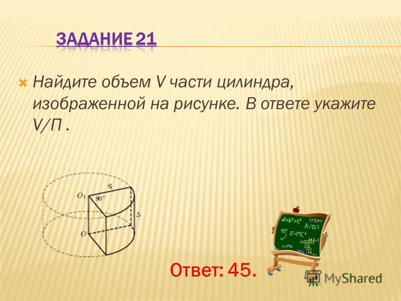 Найдите объем V части цилиндра, изображенной на рисунке. В ответе укажите V/П. Ответ: 45.