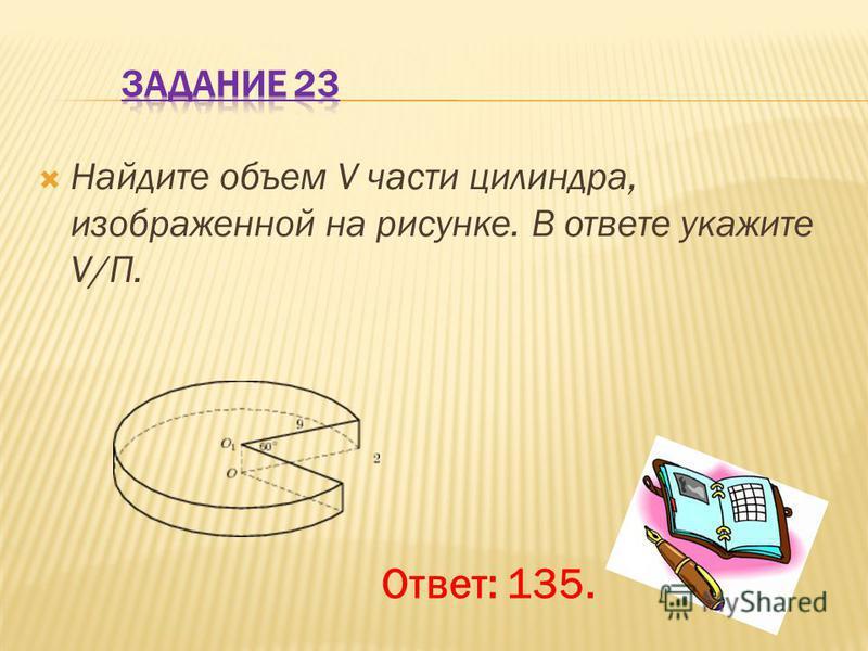 Найдите объем V части цилиндра, изображенной на рисунке. В ответе укажите V/П. Ответ: 135.