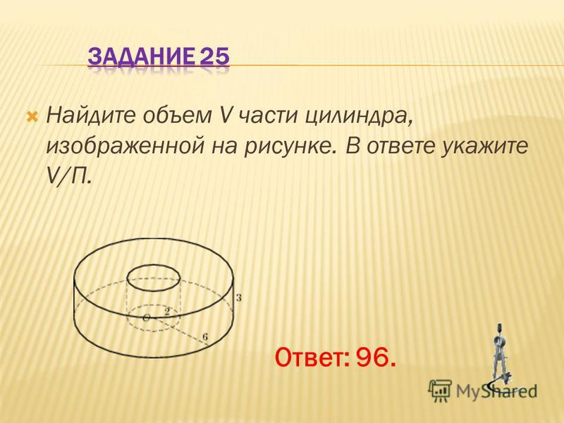 Найдите объем V части цилиндра, изображенной на рисунке. В ответе укажите V/П. Ответ: 96.