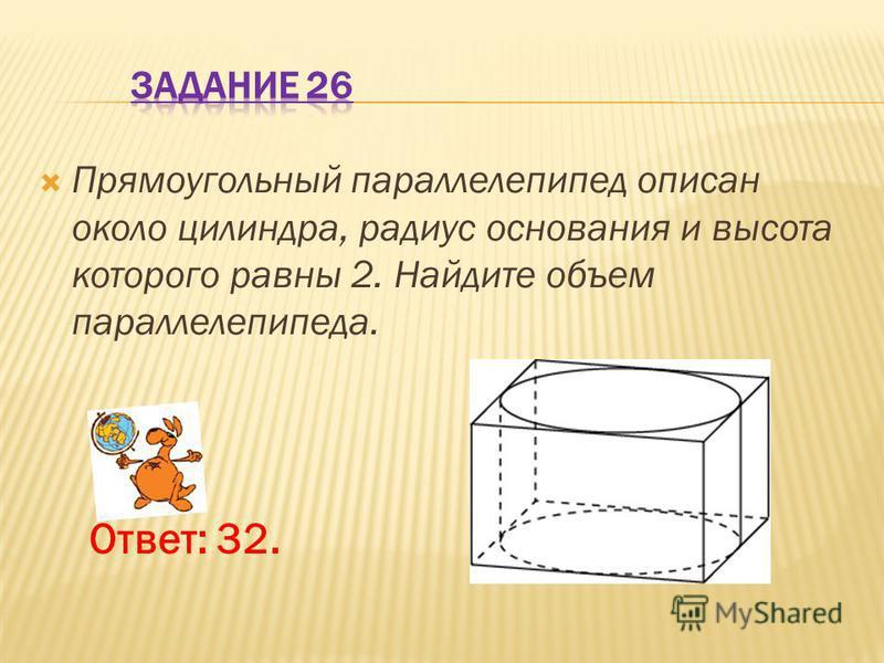 Прямоугольный параллелепипед описан около цилиндра, радиус основания и высота которого равны 2. Найдите объем параллелепипеда. Ответ: 32.