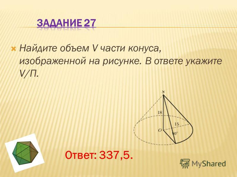 Найдите объем V части конуса, изображенной на рисунке. В ответе укажите V/П. Ответ: 337,5.