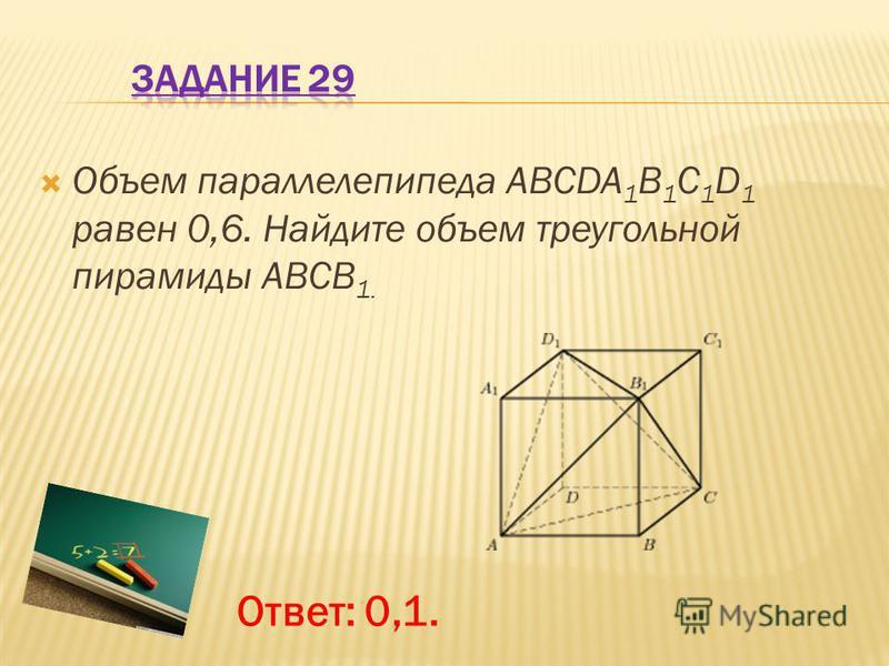 Объем параллелепипеда ABCDA 1 B 1 C 1 D 1 равен 0,6. Найдите объем треугольной пирамиды ABCB 1. Ответ: 0,1.