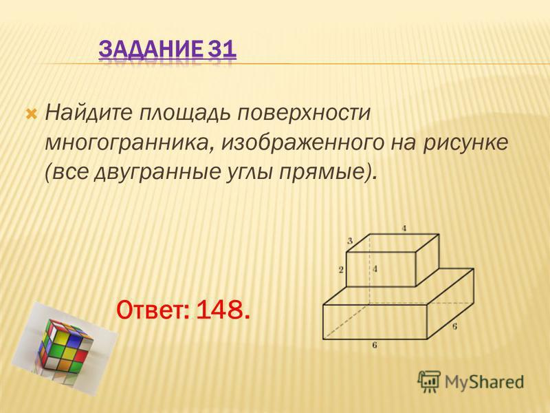 Найдите площадь поверхности многогранника, изображенного на рисунке (все двугранные углы прямые). Ответ: 148.