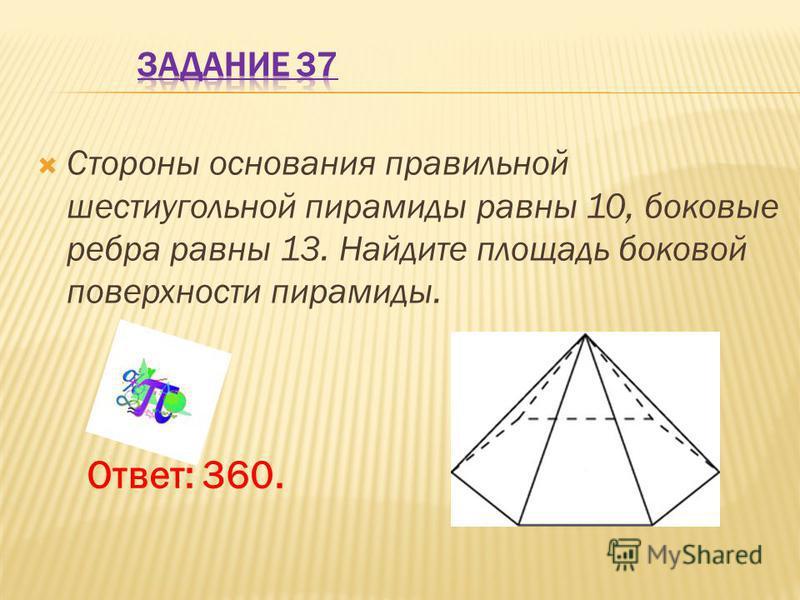 Стороны основания правильной шестиугольной пирамиды равны 10, боковые ребра равны 13. Найдите площадь боковой поверхности пирамиды. Ответ: 360.