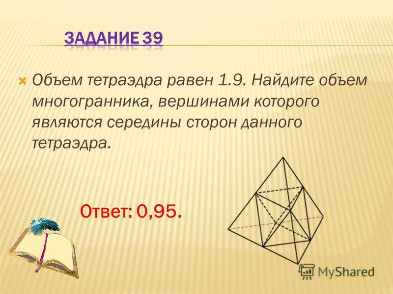 Объем тетраэдра равен 1.9. Найдите объем многогранника, вершинами которого являются середины сторон данного тетраэдра. Ответ: 0,95.
