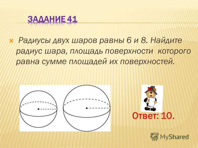 Радиусы двух шаров равны 6 и 8. Найдите радиус шара, площадь поверхности которого равна сумме площадей их поверхностей. Ответ: 10.