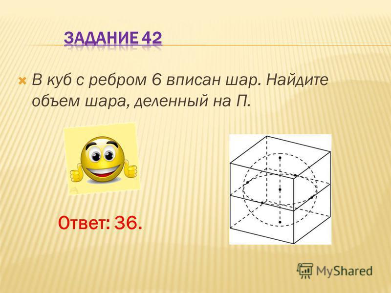В куб с ребром 6 вписан шар. Найдите объем шара, деленный на П. Ответ: 36.