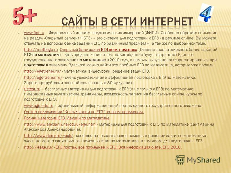 www.fipi.ru – Федеральный институт педагогических измерений (ФИПИ). Особенно обратите внимание на раздел «Открытый сегмент ФБТЗ» – это система для подготовки к ЕГЭ - в режиме on-line. Вы можете отвечать на вопросы банка заданий ЕГЭ по различным предм