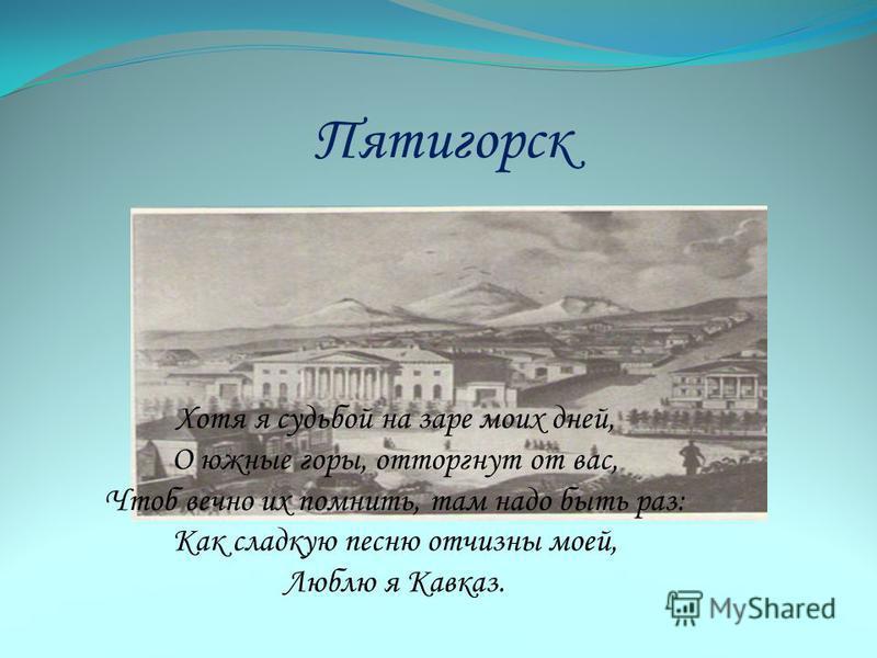 Пятигорск Хотя я судьбой на заре моих дней, О южные горы, отторгнут от вас, Чтоб вечно их помнить, там надо быть раз: Как сладкую песню отчизны моей, Люблю я Кавказ.