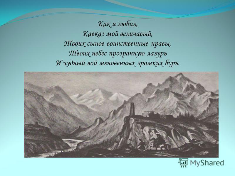 Как я любил, Кавказ мой величавый, Твоих сынов воинственные нравы, Твоих небес прозрачную лазурь И чудный вой мгновенных громких бурь.