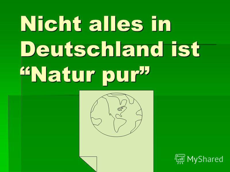 Nicht alles in Deutschland ist Natur pur