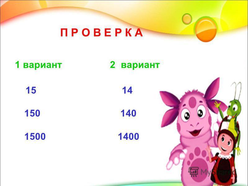 П Р О В Е Р К А 1 вариант 2 вариант 15 14 150 140 1500 1400