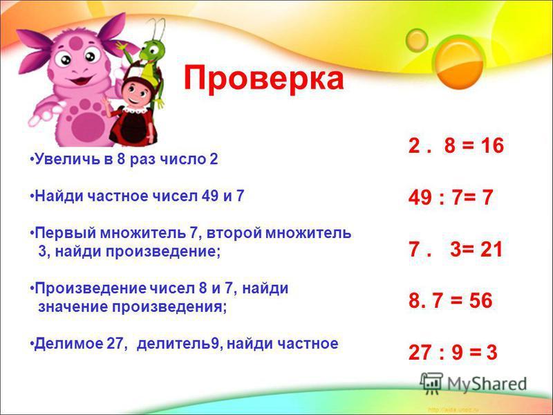 Проверка Увеличь в 8 раз число 2 Найди частное чисел 49 и 7 Первый множитель 7, второй множитель 3, найди произведение; Произведение чисел 8 и 7, найди значение произведения; Делимое 27, делитель 9, найди частное 2. 8 = 16 49 : 7= 7 7. 3= 21 8. 7 = 5
