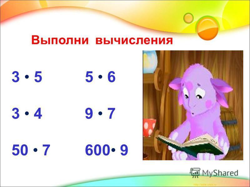 . Выполни вычисления 3 5 5 6 3 4 9 7 50 7 600 9