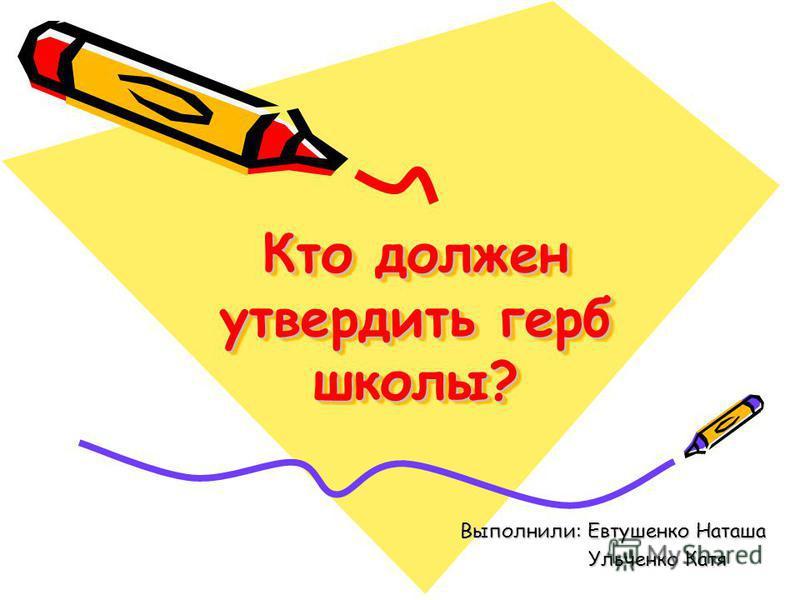 Кто должен утвердить герб школы? Выполнили: Евтушенко Наташа Ульченко Катя Ульченко Катя