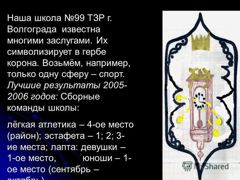 Наша школа 99 ТЗР г. Волгограда известна многими заслугами. Их символизирует в гербе корона. Возьмём, например, только одну сферу – спорт. Лучшие результаты 2005- 2006 годов: Сборные команды школы: лёгкая атлетика – 4-ое место (район); эстафета – 1;
