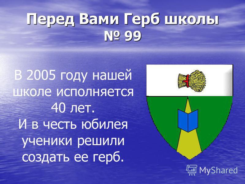 Перед Вами Герб школы 99 В 2005 году нашей школе исполняется 40 лет. И в честь юбилея ученики решили создать ее герб.