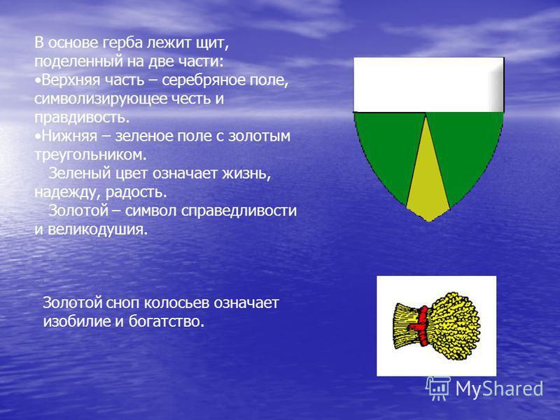 В основе герба лежит щит, поделенный на две части: Верхняя часть – серебряное поле, символизирующее честь и правдивость. Нижняя – зеленое поле с золотым треугольником. Зеленый цвет означает жизнь, надежду, радость. Золотой – символ справедливости и в
