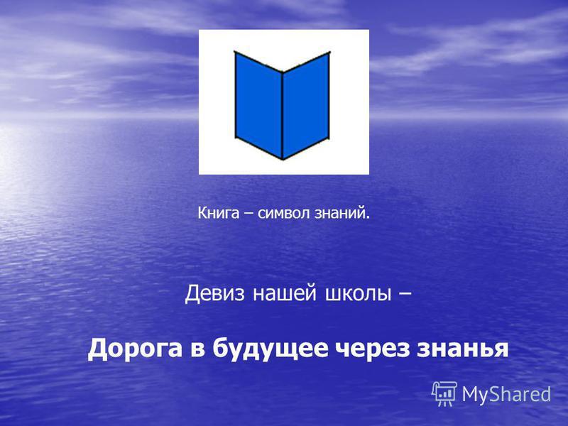 Книга – символ знаний. Девиз нашей школы – Дорога в будущее через знанья