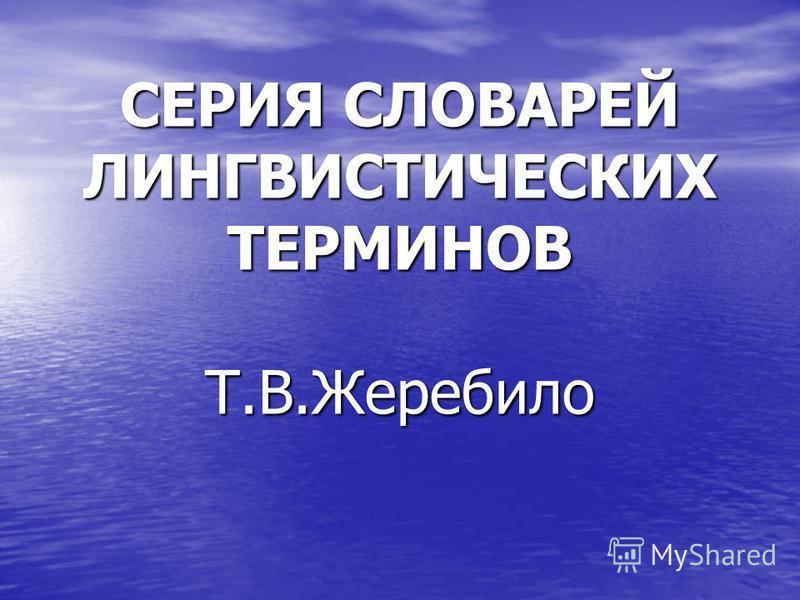 СЕРИЯ СЛОВАРЕЙ ЛИНГВИСТИЧЕСКИХ ТЕРМИНОВ Т.В.Жеребило