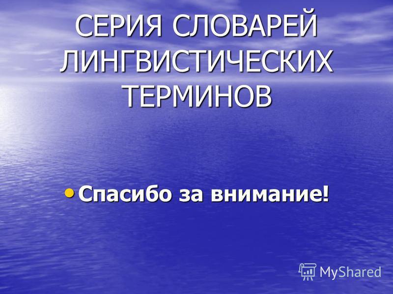 СЕРИЯ СЛОВАРЕЙ ЛИНГВИСТИЧЕСКИХ ТЕРМИНОВ Спасибо за внимание! Спасибо за внимание!