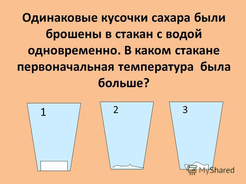 Одинаковые кусочки сахара были брошены в стакан с водой одновременно. В каком стакане первоначальная температура была больше? 1 32