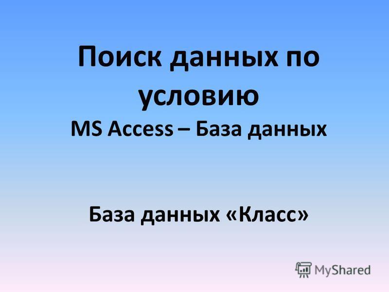 Поиск данных по условию MS Access – База данных База данных «Класс»