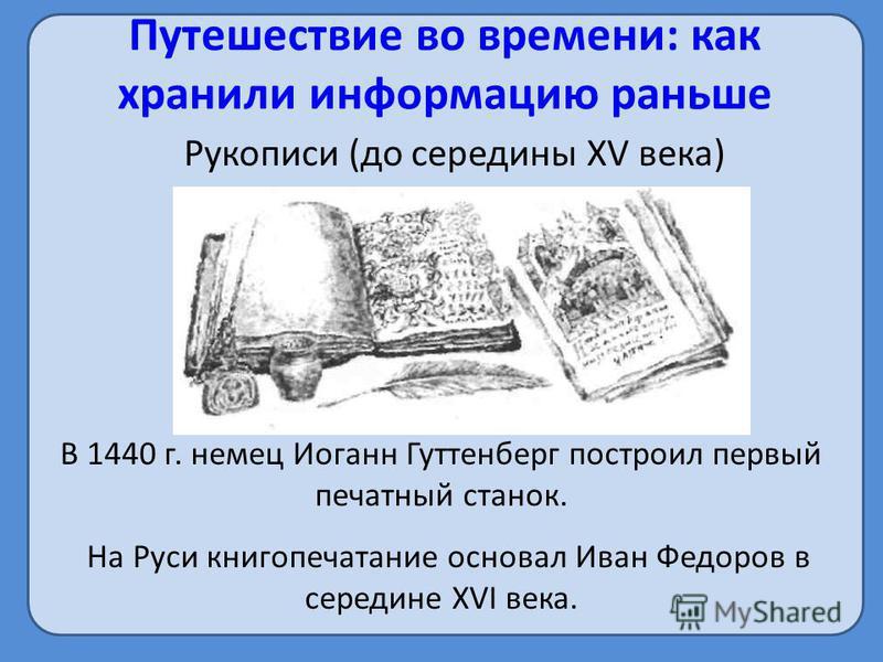 Путешествие во времени: как хранили информацию раньше Рукописи (до середины XV века) В 1440 г. немец Иоганн Гуттенберг построил первый печатный станок. На Руси книгопечатание основал Иван Федоров в середине XVI века.