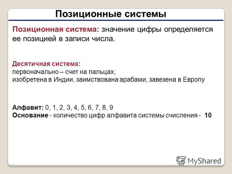Позиционные системы Позиционная система: значение цифры определяется ее позицией в записи числа. Десятичная система: первоначально – счет на пальцах; изобретена в Индии, заимствована арабами, завезена в Европу Алфавит: 0, 1, 2, 3, 4, 5, 6, 7, 8, 9 Ос
