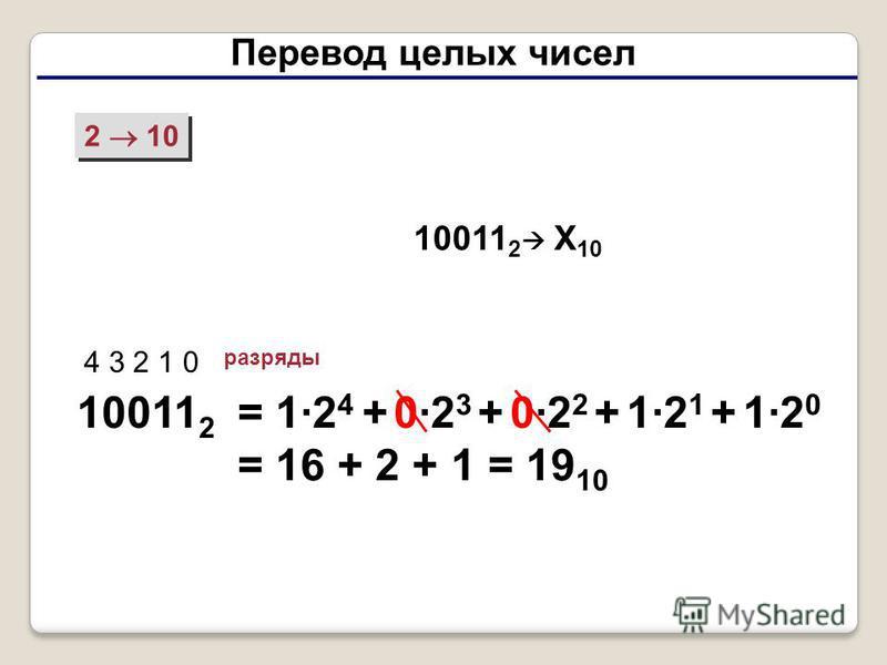 Перевод целых чисел 2 10 10011 2 4 3 2 1 0 разряды = 1·2 4 + 0·2 3 + 0·2 2 + 1·2 1 + 1·2 0 = 16 + 2 + 1 = 19 10 10011 2 X 10