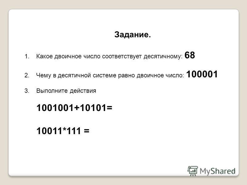 20 Задание. 1. Какое двоичное число соответствует десятичному: 68 2. Чему в десятичной системе равно двоичное число: 100001 3. Выполните действия 1001001+10101= 10011*111 =