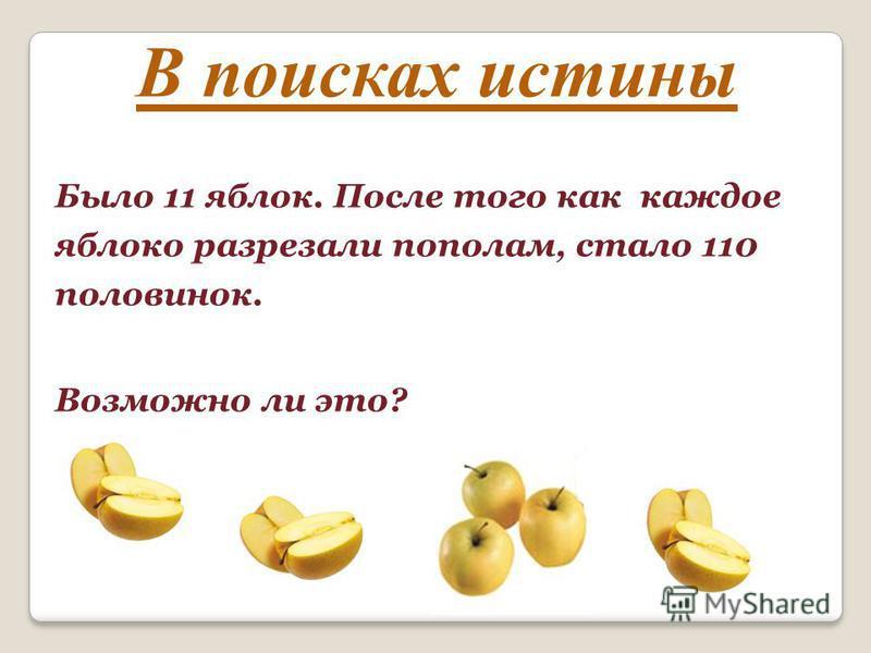 В поисках истины Было 11 яблок. После того как каждое яблоко разрезали пополам, стало 110 половинок. Возможно ли это?