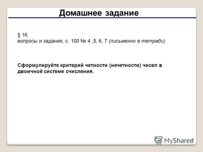 23 Домашнее задание § 16, вопросы и задания, с. 100 4,5, 6, 7 (письменно в тетради) Сформулируйте критерий четности (нечетности) чисел в двоичной системе счисления.