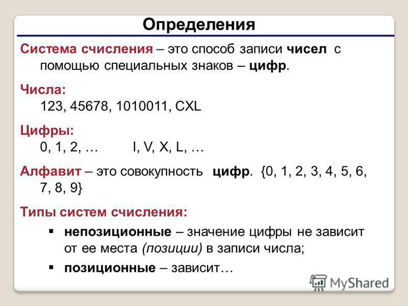 Определения Система счисления – это способ записи чисел с помощью специальных знаков – цифр. Числа: 123, 45678, 1010011, CXL Цифры: 0, 1, 2, … I, V, X, L, … Алфавит – это совокупность цифр. {0, 1, 2, 3, 4, 5, 6, 7, 8, 9} Типы систем счисления: непози