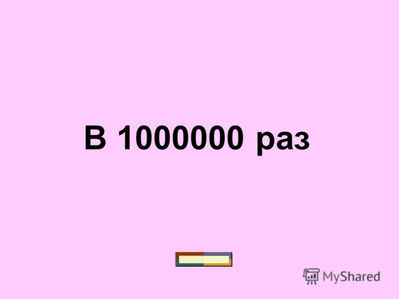 В 1000000 раз