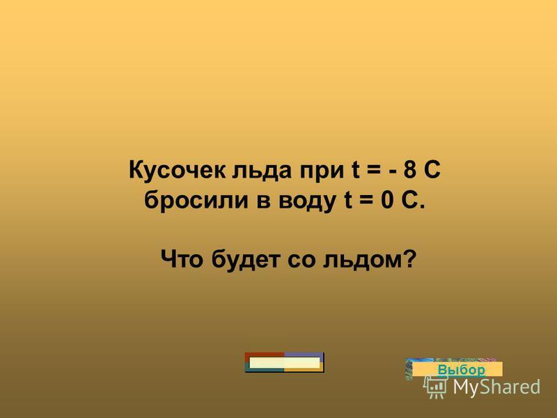 Кусочек льда при t = - 8 С бросили в воду t = 0 С. Что будет со льдом? Выбор