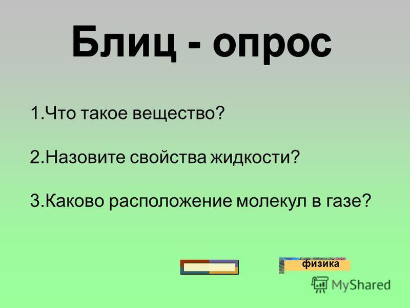 физика 1. Что такое вещество? 2. Назовите свойства жидкости? 3. Каково расположение молекул в газе?