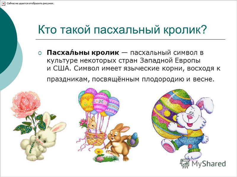 Кто такой паскальный кролик? Паска́льны кролик паскальный символ в культуре некоторых стран Западной Европы и США. Символ имеет языческие корни, восходя к праздникам, посвящённым плодородию и весне.