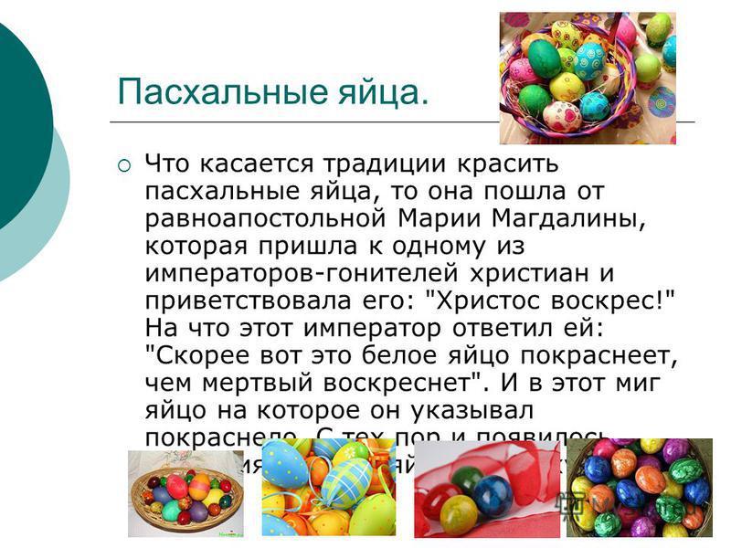 Паскальные яйца. Что касается традиции красить паскальные яйца, то она пошла от равноапостольной Марии Магдалины, которая пришла к одному из императоров-гонителей христиан и приветствовала его: