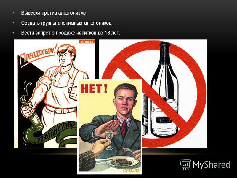 Вывески против алкоголизма; Создать группы анонимных алкоголиков; Вести запрет о продаже напитков до 18 лет.