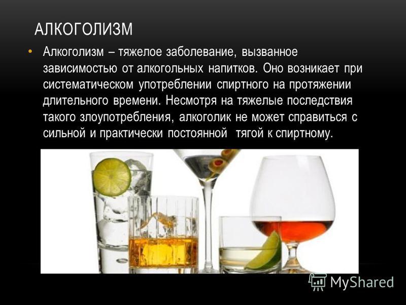АЛКОГОЛИЗМ Алкоголизм – тяжелое заболевание, вызванное зависимостью от алкогольных напитков. Оно возникает при систематическом употреблении спиртного на протяжении длительного времени. Несмотря на тяжелые последствия такого злоупотребления, алкоголик